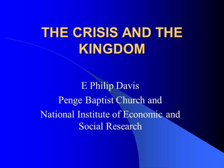 THE CRISIS AND THE KINGDOM E Philip Davis Penge Baptist Church and National Institute of Economic and Social Research.