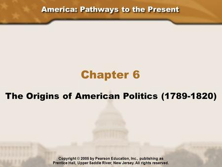 America: Pathways to the Present Chapter 6 The Origins of American Politics (1789-1820) Copyright © 2005 by Pearson Education, Inc., publishing as Prentice.