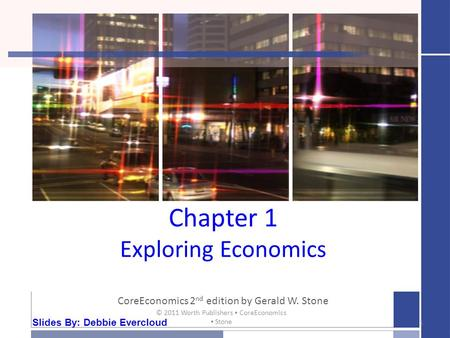 Chapter 1 Exploring Economics CoreEconomics 2 nd edition by Gerald W. Stone 1 © 2011 Worth Publishers ▪ CoreEconomics ▪ Stone Slides By: Debbie Evercloud.