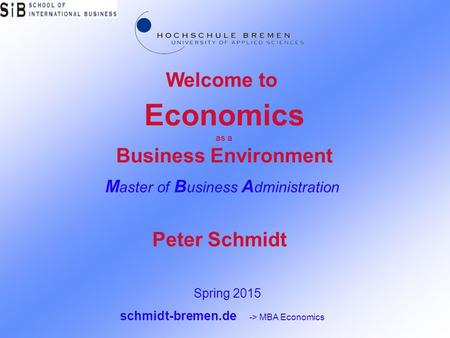 Economics as a Business Environment M aster of B usiness A dministration Welcome to Spring 2015 schmidt-bremen.de -> MBA Economics Peter Schmidt.