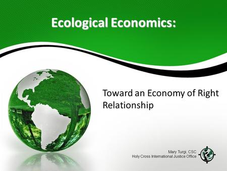 Ecological Economics: Toward an Economy of Right Relationship Mary Turgi, CSC Holy Cross International Justice Office.