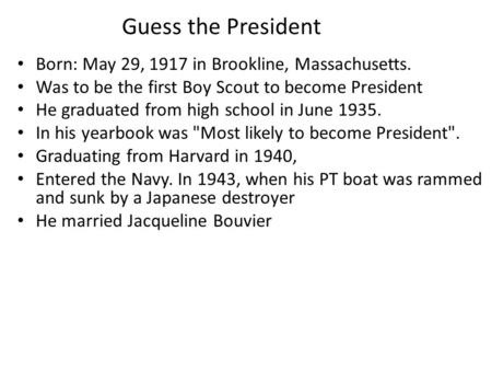 Guess the President Born: May 29, 1917 in Brookline, Massachusetts. Was to be the first Boy Scout to become President He graduated from high school in.