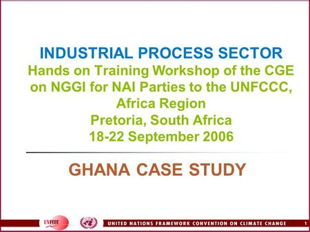 1 1 INDUSTRIAL PROCESS SECTOR Hands on Training Workshop of the CGE on NGGI for NAI Parties to the UNFCCC, Africa Region Pretoria, South Africa 18-22 September.