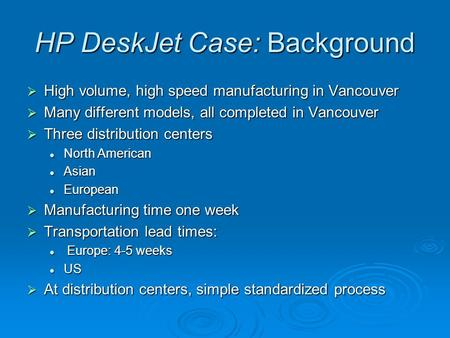 HP DeskJet Case: Background  High volume, high speed manufacturing in Vancouver  Many different models, all completed in Vancouver  Three distribution.
