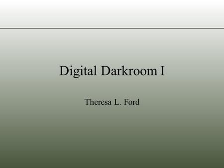 Digital Darkroom I Theresa L. Ford. Objectives Basic Digital Image Terminology Screen Display of Pictures –Why are pictures too big for the screen? –Why.