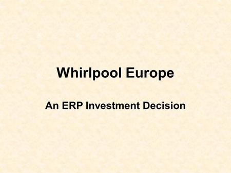 Whirlpool Europe An ERP Investment Decision. What should be the process of an investment decision, such as ERP in Whirlpool Europe, has? 1.Is it an inevitable.