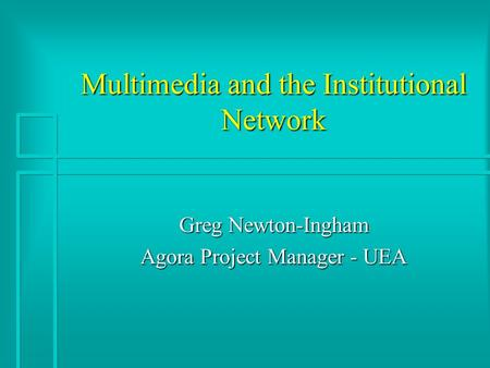 Multimedia and the Institutional Network Greg Newton-Ingham Agora Project Manager - UEA.