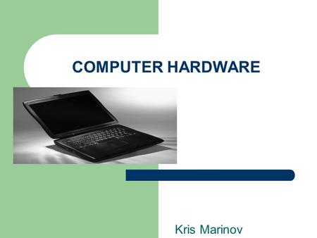 COMPUTER HARDWARE Kris Marinov. HARDWARE DEFINITION Comprehensive term for all of the physical parts of the computer. Comprehensive term for all of the.
