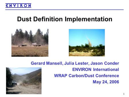 1 Dust Definition Implementation Gerard Mansell, Julia Lester, Jason Conder ENVIRON International WRAP Carbon/Dust Conference May 24, 2006.