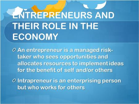 ENTREPRENEURS AND THEIR ROLE IN THE ECONOMY An entrepreneur is a managed risk- taker who sees opportunities and allocates resources to implement ideas.