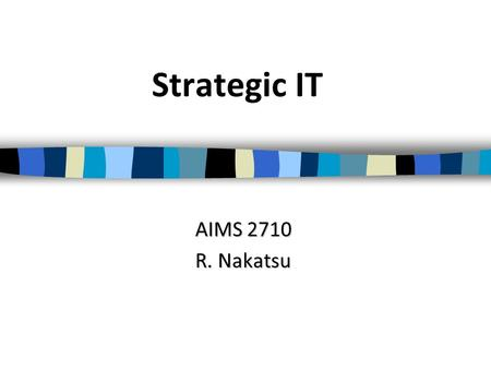 Strategic IT AIMS 2710 R. Nakatsu. The Temporary Competitive Advantage A company gains a competitive advantage by providing a product or service in a.
