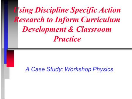 Using Discipline Specific Action Research to Inform Curriculum Development & Classroom Practice A Case Study: Workshop Physics.
