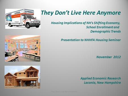 They Don't Live Here Anymore Housing Implications of NH's Shifting Economy, School Enrollment and Demographic Trends Presentation to NHHFA Housing Seminar.
