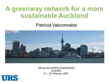 A greenway network for a more sustainable Auckland Talking and Walking Sustainability Auckland 21 – 23 February 2007 Patrícia Vasconcelos.