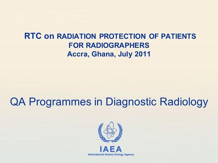 IAEA International Atomic Energy Agency RTC on RADIATION PROTECTION OF PATIENTS FOR RADIOGRAPHERS Accra, Ghana, July 2011 QA Programmes in Diagnostic Radiology.