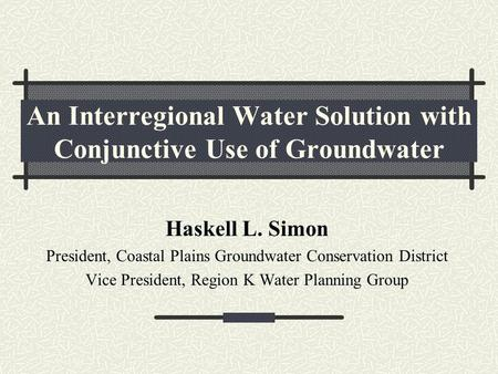 An Interregional Water Solution with Conjunctive Use of Groundwater Haskell L. Simon President, Coastal Plains Groundwater Conservation District Vice President,