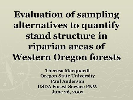 Evaluation of sampling alternatives to quantify stand structure in riparian areas of Western Oregon forests Theresa Marquardt Oregon State University Paul.