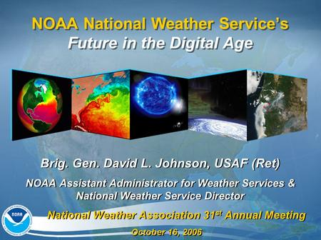 NOAA National Weather Service's Future in the Digital Age Brig. Gen. David L. Johnson, USAF (Ret) NOAA Assistant Administrator for Weather Services & National.