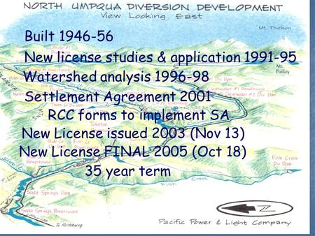 Built 1946-56 New license studies & application 1991-95 Watershed analysis 1996-98 Settlement Agreement 2001 New License issued 2003 (Nov 13) New License.