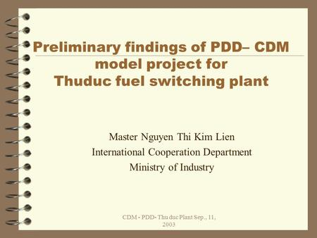 CDM - PDD- Thu duc Plant Sep., 11, 2003 Preliminary findings of PDD– CDM model project for Thuduc fuel switching plant Master Nguyen Thi Kim Lien International.