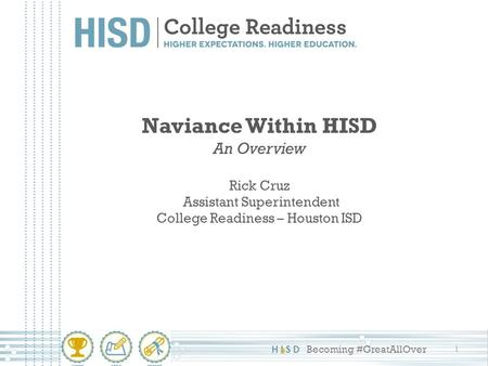 HISD Becoming #GreatAllOver Naviance Within HISD An Overview Rick Cruz Assistant Superintendent College Readiness – Houston ISD 1.