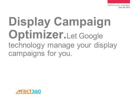 Optimize your campaign. Use the DCO Display Campaign Optimizer. Let Google technology manage your display campaigns for you.