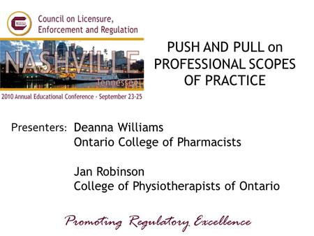 Presenters: Promoting Regulatory Excellence PUSH AND PULL on PROFESSIONAL SCOPES OF PRACTICE Deanna Williams Ontario College of Pharmacists Jan Robinson.
