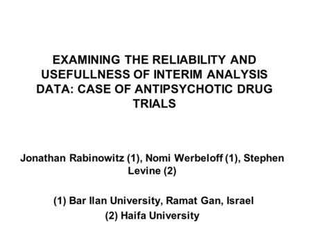 EXAMINING THE RELIABILITY AND USEFULLNESS OF INTERIM ANALYSIS DATA: CASE OF ANTIPSYCHOTIC DRUG TRIALS Jonathan Rabinowitz (1), Nomi Werbeloff (1), Stephen.