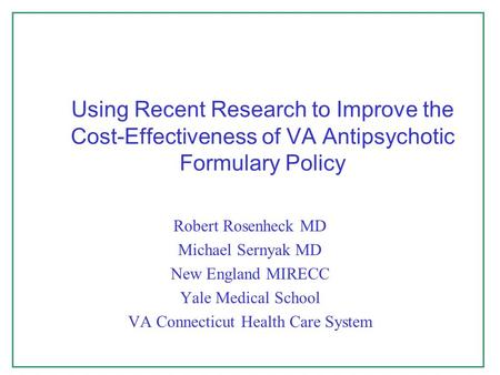 Using Recent Research to Improve the Cost-Effectiveness of VA Antipsychotic Formulary Policy Robert Rosenheck MD Michael Sernyak MD New England MIRECC.
