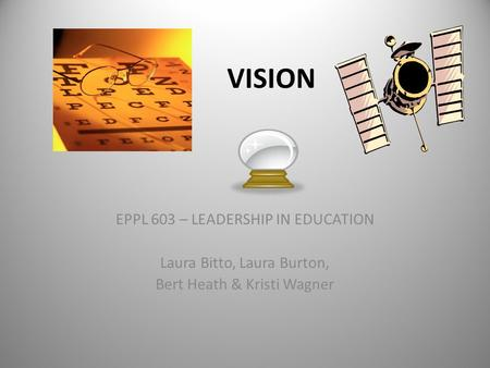 VISION EPPL 603 – LEADERSHIP IN EDUCATION Laura Bitto, Laura Burton, Bert Heath & Kristi Wagner.