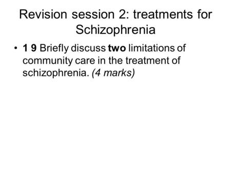 Revision session 2: treatments for Schizophrenia 1 9 Briefly discuss two limitations of community care in the treatment of schizophrenia. (4 marks)