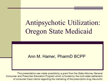Antipsychotic Utilization: Oregon State Medicaid Ann M. Hamer, PharmD BCPP This presentation was made possible by a grant from the State Attorney General.