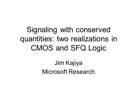 Signaling with conserved quantities: two realizations in CMOS and SFQ Logic Jim Kajiya Microsoft Research.