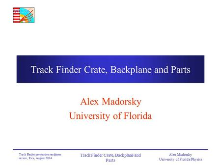 Alex Madorsky University of Florida/Physics Track Finder production readiness review, Rice, August 2004 Track Finder Crate, Backplane and Parts Alex Madorsky.