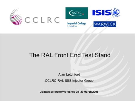 The RAL Front End Test Stand Alan Letchford CCLRC RAL ISIS Injector Group Joint Accelerator Workshop 28–29 March 2006.