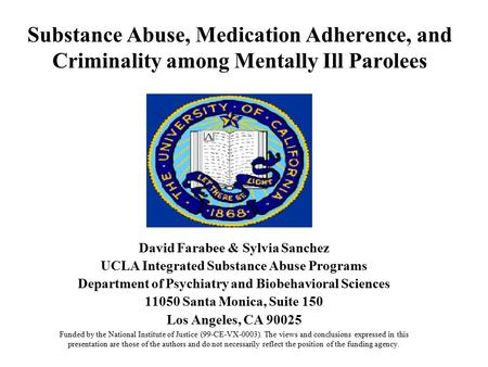 Substance Abuse, Medication Adherence, and Criminality among Mentally Ill Parolees David Farabee & Sylvia Sanchez UCLA Integrated Substance Abuse Programs.