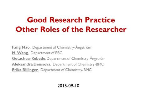 Good Research Practice Other Roles of the Researcher Fang Mao, Department of Chemistry-Ångström Mi Wang, Department of EBC Getachew Kebede, Department.