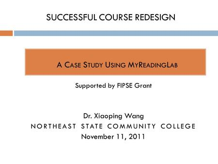 SUCCESSFUL COURSE REDESIGN  A C ASE S TUDY U SING M Y R EADING L AB Supported by FIPSE Grant Dr. Xiaoping Wang NORTHEAST STATE COMMUNITY COLLEGE November.
