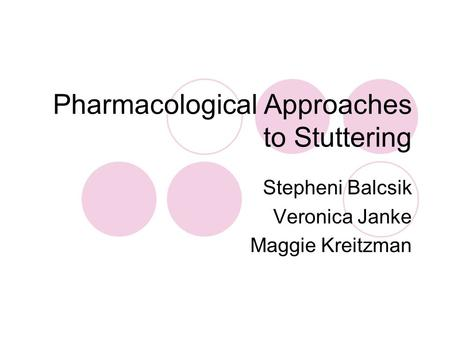 Pharmacological Approaches to Stuttering Stepheni Balcsik Veronica Janke Maggie Kreitzman.