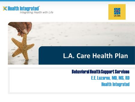 L.A. Care Health Plan Behavioral Health Support Services E.E. Lazarou, MD, MS, RD Health Integrated.