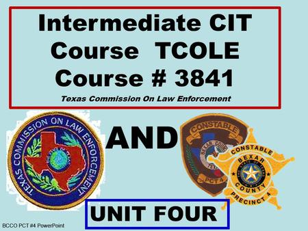 BCCO PCT #4 PowerPoint AND Intermediate CIT Course TCOLE Course # 3841 Texas Commission On Law Enforcement UNIT FOUR.