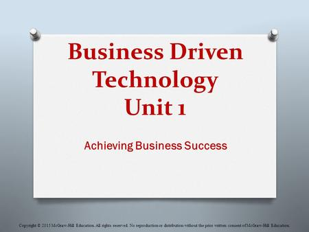 Business Driven Technology Unit 1 Achieving Business Success Copyright © 2015 McGraw-Hill Education. All rights reserved. No reproduction or distribution.