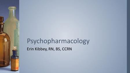 Erin Kibbey, RN, BS, CCRN Psychopharmacology. ›From a historical perspective, reflect on how psychopharmacology has changed mental health nursing ›Explore.