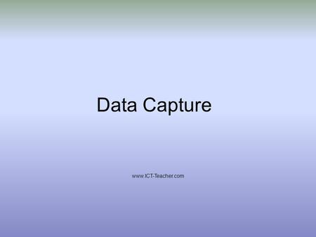 Data Capture www.ICT-Teacher.com. Understand the concept of data encoding. Describe methods of data capture and identify appropriate contexts for their.