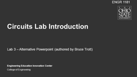 College of Engineering Circuits Lab Introduction Engineering Education Innovation Center ENGR 1181 Lab 3 – Alternative Powerpoint (authored by Bruce Trott)