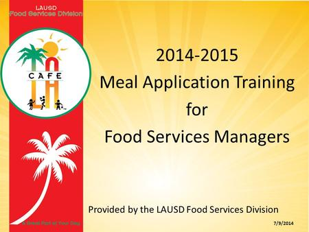 Provided by the LAUSD Food Services Division 7/9/2014 2014-2015 Meal Application Training for Food Services Managers.