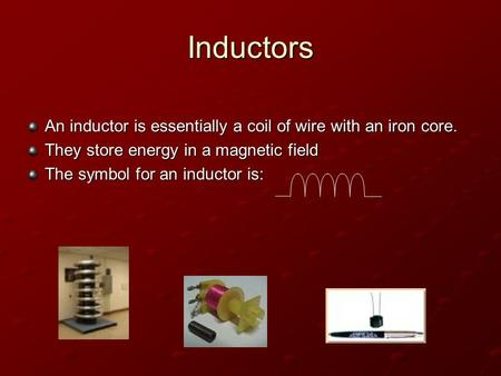 Inductors An inductor is essentially a coil of wire with an iron core. They store energy in a magnetic field The symbol for an inductor is:
