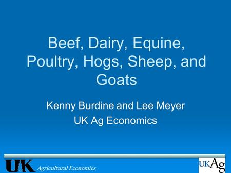 Agricultural Economics Beef, Dairy, Equine, Poultry, Hogs, Sheep, and Goats Kenny Burdine and Lee Meyer UK Ag Economics.