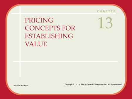CHAPTER PRICING CONCEPTS FOR ESTABLISHING VALUE 13 McGraw-Hill/Irwin Copyright © 2012 by The McGraw-Hill Companies, Inc. All rights reserved.