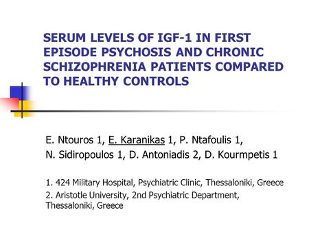 SERUM LEVELS OF IGF-1 IN FIRST EPISODE PSYCHOSIS AND CHRONIC SCHIZOPHRENIA PATIENTS COMPARED TO HEALTHY CONTROLS E. Ntouros 1, E. Karanikas 1, P. Ntafoulis.